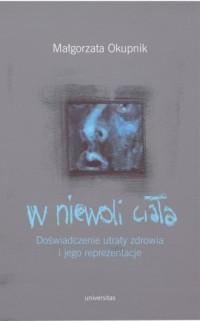 W niewoli ciała. Doświadczenie utraty zdrowia i jego reprezentacje - okładka książki