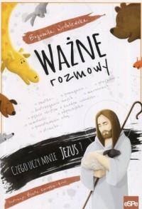 Ważne rozmowy. Czego uczy mnie Jezus? - okładka książki