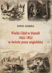 Wielki Głód w Irlandii 1845−1852 w świetle prasy angielskiej. Seria: Prace Monograficzne 769 - okładka książki