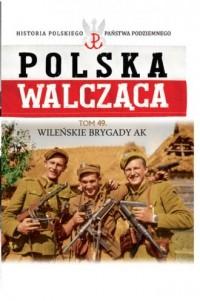 Polska Walcząca. Wileńska Brygada Armii Krajowej. Seria: Historia Polskiego Państwa Podziemnego. Tom 49 - okładka książki