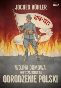 Wojna domowa. Nowe spojrzenie na odrodzenie Polski - okładka książki