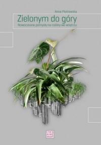 Zielonym do góry. Nowoczesne pomysły na rośliny we wnętrzu - okładka książki