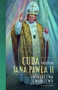 Cuda świętego Jana Pawła II. Świadectwa i modlitwy - okładka książki