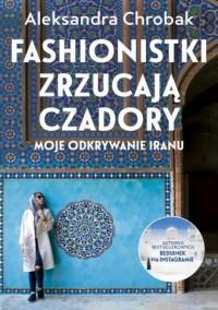 Fashionistki zrzucają czadory. Moje odkrywanie Iranu - okładka książki