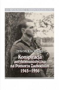 Konspiracja antykomunistyczna na Pomorzu Zachodnim 1945-1956. O Wolność i Niepodległość - okładka książki