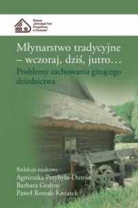 Młynarstwo tradycyjne. Wczoraj, dziś, jutro.... Problemy zachowania ginącego dziedzictwa - okładka książki