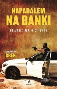 Napadałem na banki. Prawdziwa historia - okładka książki