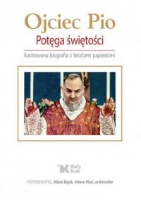 Ojciec Pio. Potęga świętości. Ilustrowana biografia z tekstami papieskimi - okładka książki