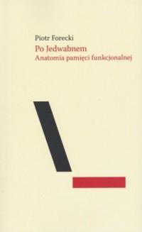 Po Jedwabnem. Anatomia pamięci funkcjonalnej - okładka książki