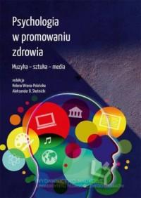 Psychologia w promowaniu zdrowia. Muzyka – sztuka – media - okładka książki