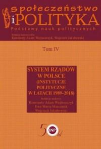 Społeczeństwo i polityka. Podstawy nauk politycznych. Tom IV. System rządów w Polsce (Instytucje polityczne w latach 1989-2018) - okładka książki