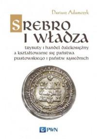 Srebro i władza. Trybuty i handel dalekosiężny a kształtowanie się państwa piastowskiego i państw sąsiednich - okładka książki