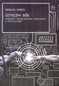 Sztuczny Bóg. Wizerunki Technologicznej Osobliwości w (pop)kulturze - okładka książki