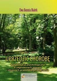 Uprzedzić chorobę. Rehabilitacja psychologiczna w zagrożeniach stresem i objawach przewlekłego zmęczenia - okładka książki