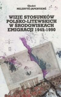 Wizje stosunków polsko-litewskich w środowiskach emigracji 1945-1990 - okładka książki
