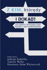 Z kim, którędy i dokąd? Dylematy integracyjne Polski i Unii Europejskiej - okładka książki