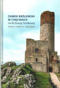 Zamek Królewski w Chęcinach na tle Europy Środkowej. Geneza, funkcje, znaczenie - okładka książki
