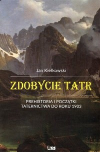Zdobycie Tatr. Prehistoria i początki taternictwa do roku 1903. Tom 1 - okładka książki