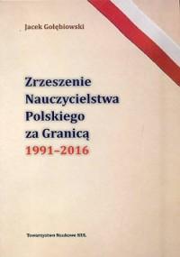 Zrzeszenie Nauczycielstwa Polskiego za Granicą 1991-2016 - okładka książki