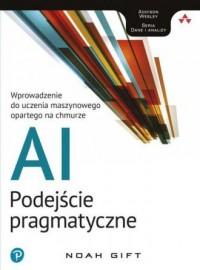 AI - podejście pragmatyczne. Wprowadzenie do uczenia maszynowego opartego na chmurze - okładka książki