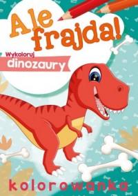 Ale frajda! Wykoloruj dinozaury - okładka książki
