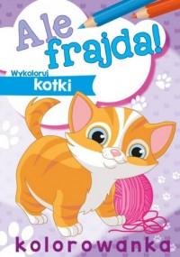 Ale frajda! Wykoloruj kotki - okładka książki