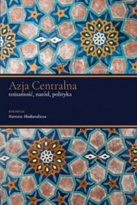 Azja Centralna. Tożsamość, naród, polityka - okładka książki