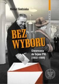 Bez wyboru. Głosowania do Sejmu PRL (1952–1989). Seria: Monografie - okładka książki