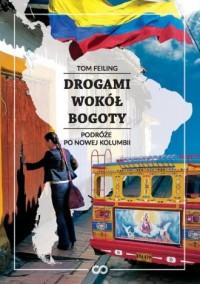 Drogami wokół Bogoty. Podróże po nowej Kolumbii - okładka książki