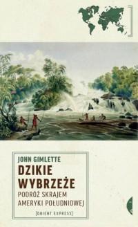 Dzikie Wybrzeże. Podróż skrajem Ameryki Południowej - okładka książki
