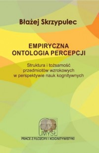Empiryczna ontologia percepcji. Struktura i tożsamość przedmiotów wzrokowych w perspektywie nauk kognitywnych - okładka książki