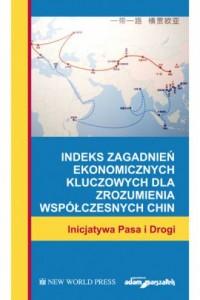 Indeks zagadnień ekonomicznych kluczowych dla zrozumienia współczesnych Chin. Inicjatywa Pasa i Drogi - okładka książki