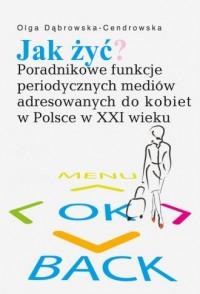 Jak żyć? Poradnikowe funkcje periodycznych mediów adresowanych do kobiet w Polsce w XXI wieku - okładka książki