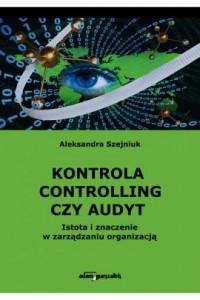 Kontrola, controlling czy audyt. Istota i znaczenie w zarządzaniu organizacją - okładka książki
