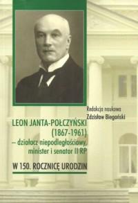 Leon Janta-Połczyński (1867-1961) działacz niepodległościowy, minister i senator II RP. w 150. rocznicę urodzin - okładka książki