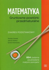 Matematyka. Gruntowne powtórki przedmaturalne. Zakres podstawowy. 854 zadania poukładane małymi porcjami - okładka książki