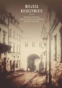 Miejsca nieoczywiste. Literacka, artystyczna, społeczno-kulturowa perspektywa lokalności i prowincji - okładka książki