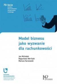 Model biznesu jako wyzwanie dla rachunkowości. Seria: 70-lecie Katedry Rachunkowości Uniwersytetu Łódzkiego - okładka książki