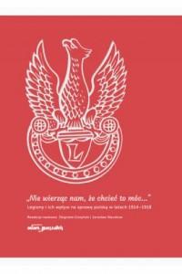 Nie wierząc nam, że chcieć to móc... Legiony i ich wpływ na sprawę polską w latach 1914-1918 - okładka książki