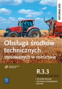 Obsługa środków technicznych stosowanych w rolnictwie. Kwalifikacja R.3.3. Podręcznik do nauki zawodu. Technik rolnik Technik agrobiznesu. Rolnik - okładka podręcznika