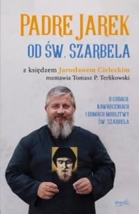 Padre Jarek od św. Szarbela. O cudach, nawróceniach i Domach Modlitwy św. Szarbela - okładka książki