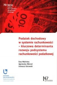 Podatek dochodowy w systemie rachunkowości. kluczowa determinanta rozwoju podsystemu rachunkowości. Seria: 70-lecie Katedry Rachunkowości Uniwersytetu Łódzkiego - okładka książki
