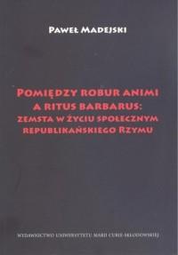 Pomiędzy robur animi a ritus barbarus: zemsta w życiu społecznym republikańskiego Rzymu - okładka książki
