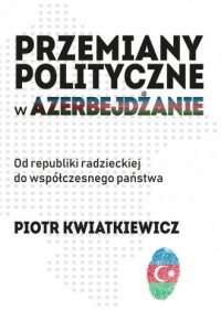 Przemiany polityczne w Azerbejdżanie. Od republiki radzieckiej do współczesnego państwa - okładka książki