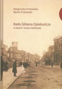 Rada Główna Opiekuńcza w latach I wojny światowej - okładka książki