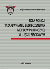Rola Policji w zapewnianiu bezpieczeństwa meczów piłki nożnej w ujęciu sieciowym - okładka książki