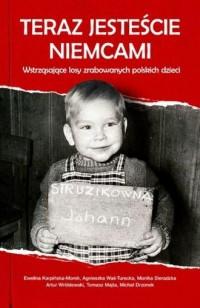 Teraz jesteście Niemcami. Wstrząsające losy zrabowanych polskich dzieci - okładka książki