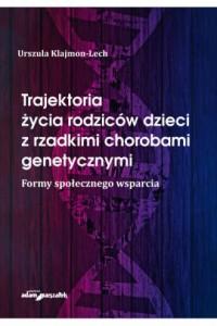 Trajektoria życia rodziców dzieci z rzadkimi chorobami genetycznymi. Formy społecznego wsparcia - okładka książki