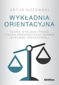 Wykładnia orientacyjna. Teorie wykładni prawa i teoria orientacyjnego badania wykładni operatywnej - okładka książki