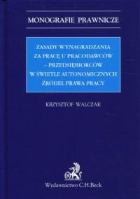 Zasady wynagradzania za pracę u pracodawców-przedsiębiorców w świetle autonomicznych źródeł prawa pracy. Seria: Monografie prawnicze - okładka książki